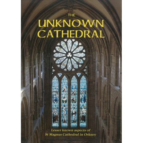The Unknown Cathedral: Lesser known aspects of St Magnus Cathedral